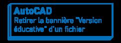 """AutoCAD   Retirer la bannière """"Version éducative"""" d'un fichier"""