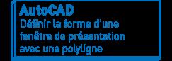 AutoCAD   Définir la forme d'une fenêtre de présentation avec une polyligne