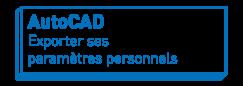 AutoCAD   Exporter ses paramètres personnels