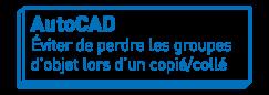 AutoCAD   Éviter de perdre les groupes d'objet lors d'un copié/collé