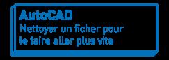 AutoCAD   Nettoyer un fichier pour le faire aller plus vite